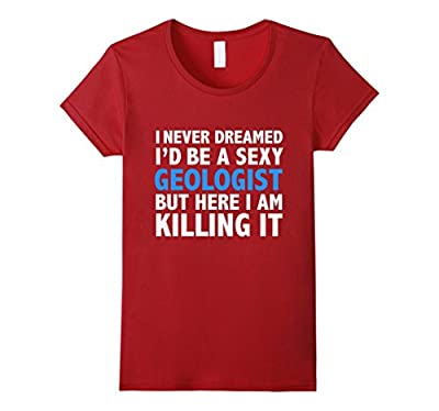 Never Dreamed I'd be a Sexy Geologist Funny T-shirt Geology