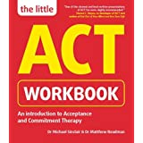 The Little ACT Workbook: An Introduction to Acceptance Commitment Therapy