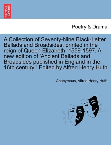 A Collection of Seventy-Nine Black-Letter Ballads and Broadsides, printed in the reign of Queen Elizabeth, 1559-1597. A new edition of 'Ancient ... 16th century.