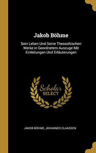 Jakob Böhme: Sein Leben Und Seine Theosohischen Werke in Geordnetem Auszuge Mit Einleitungen Und Erläuterungen