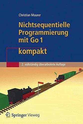 Nichtsequentielle Programmierung mit Go 1 Kompakt: Einführung in die Konzepte der Grundlegenden Programmiertechniken für Betriebssysteme, Parallele ... 2. Vollstandig Uberarbeitete Auflage