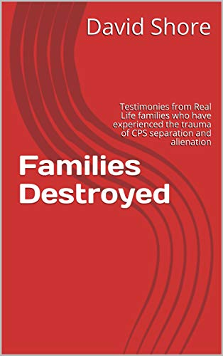 Families Destroyed: Testimonies from Real Life families who have experienced the trauma of CPS separation and alienation