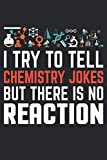 I Try To Tell Chemistry Jokes But There Is No Reaction: Funny Science Journal Notebook Chemistry Gift (6 x 9)