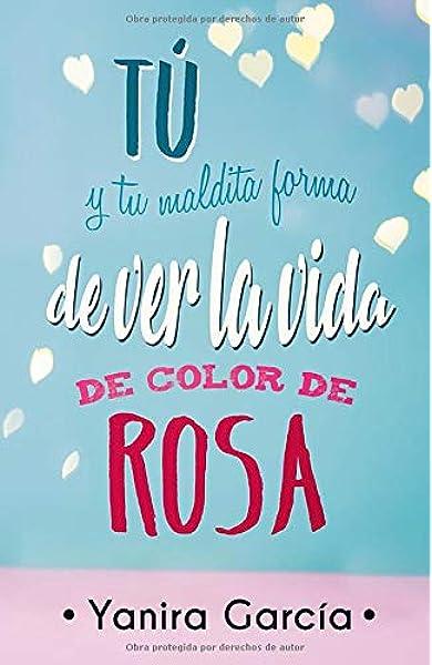 Tú y tu maldita forma de ver la vida de color de rosa: Amazon.es: García, Yanira: Libros