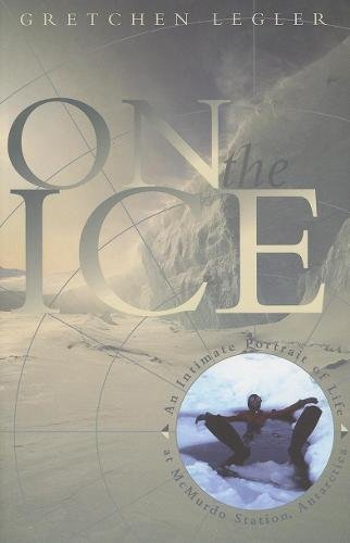 On the Ice: An Intimate Portrait of Life at McMurdo Station, Antarctica (The World As Home)