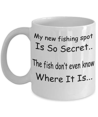 My New Fishing Spot Is So Secret The Fish Don't Even Know Where It Is -White Mug- Unique Birthday, Special Or Funny Occasion Gift. Best 11 Oz Ceramic Novelty Cup for Coffee, Tea Or Toddy