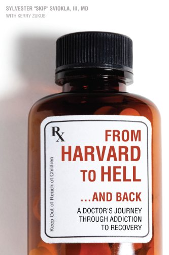 From Harvard to Hell...and Back: A Doctor's Journey through Addiction to Recovery