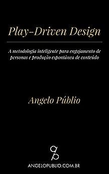 Play-Driven Design: A metodologia inteligente para engajamento de personas e produção espontânea de conteúdo por [Públio, Angelo]