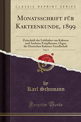 (Monatsschrift für Kakteenkunde, 1899, Vol. 9: Zeitschrift der Liebhaber von Kakteen und Anderen Fettpflanzen, Organ der Deutschen Kakteen-Gesellschaft (Classic Reprint) (German Edition))