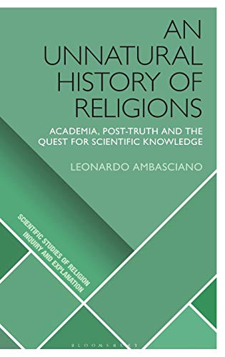 An Unnatural History of Religions: Academia, Post-truth and the Quest for Scientific Knowledge (Scientific Studies of Religion: Inquiry and Explanation)