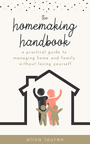 The Homemaking Handbook: A Practical Guide to Managing Home and Family Without Losing Yourself by [Lauren, Alina]