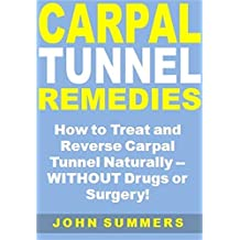 Carpal Tunnel Remedies: How to Treat and Reverse Carpal Tunnel Naturally -- WITHOUT Drugs or Surgery!