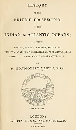 History of the British Possessions in the Indian & Atlantic Oceans: Comprising Ceylon, Penang, Malacca, Sincapore, the Falkland Islands, St. Helena, Ascension, Sierra Leone, the Gambia, Cape Coast...