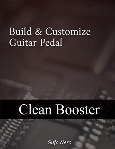 build & customize guitar pedal: clean booster: A Step By Step guide on How to Build and Customize your own Clean Booster Effect. (Engineering The Guitar)