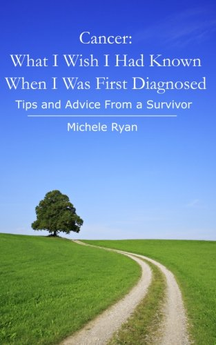 Cancer: What I Wish I Had Known When I Was First Diagnosed: Tips and Advice From a Survivor