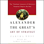 Alexander the Great's Art of Strategy: Timeless Leadership Lessons of History's Greatest Empire Builder | Partha Bose