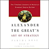 Alexander the Great's Art of Strategy: Timeless Leadership Lessons of History's Greatest Empire Builder