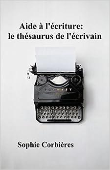 Aide à lécriture: le thésaurus de lécrivain: Comment décrire un visage, une silhouette, une émotion...