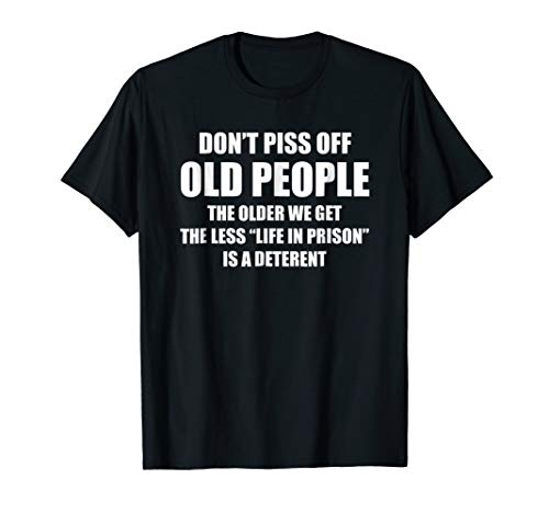 (DON'T PISS OFF OLD PEOPLE - THE OLDER WE GET THE LESS LIFE)