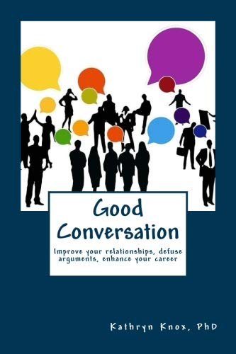 Good Conversation: Improve your relationships, defuse arguments,  enhance your career