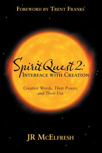 Book: SpiritQuest 2 - Interface with Creation - Creative Words, Their Power, and Their Use by JR McElfresh