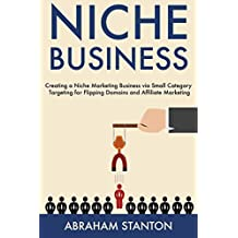 Niche Business: Creating a Niche Marketing Business via Small Category Targeting for Flipping Domains and Affiliate Marketing