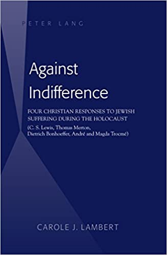 Book Against Indifference: Four Christian Responses to Jewish Suffering During the Holocaust (C. S. Lewis, Thomas Merton, Dietrich Bonhoeffer, Andre and Magda Trocme)