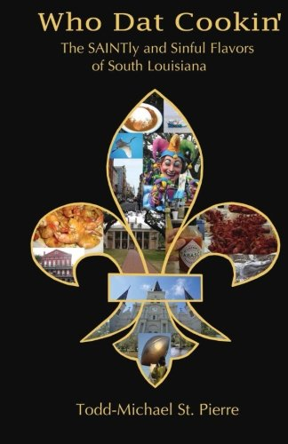 Who Dat Cookin': The SAINTly and Sinful Flavors of South Louisiana by Todd-Michael St. Pierre