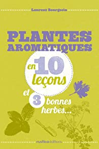 Plantes aromatiques en 10 leçons et 3 bonnes herbes... par Laurent Bourgeois