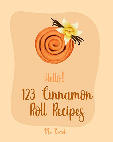 Hello! 123 Cinnamon Roll Recipes: Best Cinnamon Roll Cookbook Ever For Beginners [Caramel Cookbook, Easy Cinnamon Cookbook, Chocolate Chip Sweets Cookbook, Pumpkin Apple Cookbooks] [Book 1] by Mr. Bread