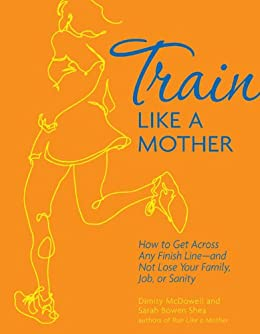 Train Like a Mother: How to Get Across Any Finish Line - and Not Lose Your Family, Job, or Sanity by [Shea, Sarah Bowen, McDowell, Dimity]