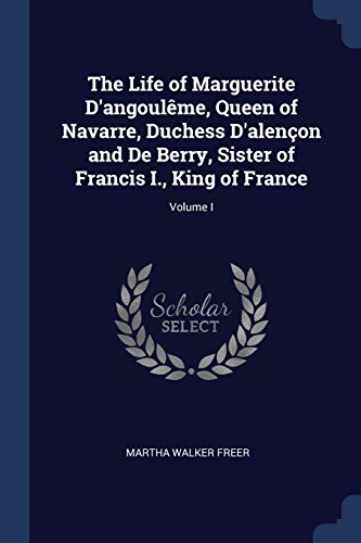 The Life of Marguerite D'angoulême, Queen of Navarre, Duchess D'alençon and De Berry, Sister of Francis I., King of France; Volume I (Of France Francis I King)