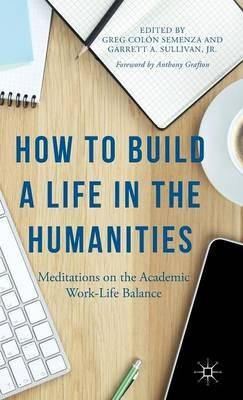 Download How to Build a Life in the Humanities 2015 : Meditations on the Academic Work-Life Balance(Hardback) - 2015 Edition pdf