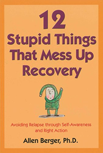 12 Stupid Things That Mess Up Recovery: Avoiding Relapse through Self-Awareness and Right Action
