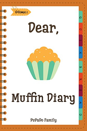 Dear, Muffin Diary: Make An Awesome Month With 31 Best Muffin Recipes! (Muffin Recipe Book, Muffin Meals Cookbook, Muffin Cupcake Cookbook, Muffin Cookbook, English Muffin Recipes) [Volume 1]