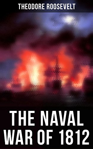 The Naval War of 1812: Causes & Declaration of the War, Maritime Forces of Great Britain and the U.S., Naval Weapons and Technologies, Officers and Sailors ... on the Ocean and the Great Lakes) (Theodore Roosevelt Lake)