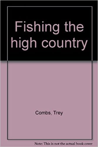 Fishing the High Country: The Complete How-to Book on Stream and Lake Fishing, Combs, Trey