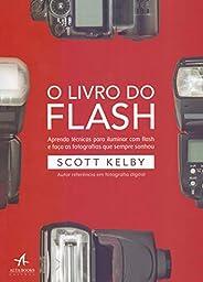 O Livro do Flash: Aprenda Técnicas Para Iluminar com Flash e Faça as Fotografias que Sempre Sonhou