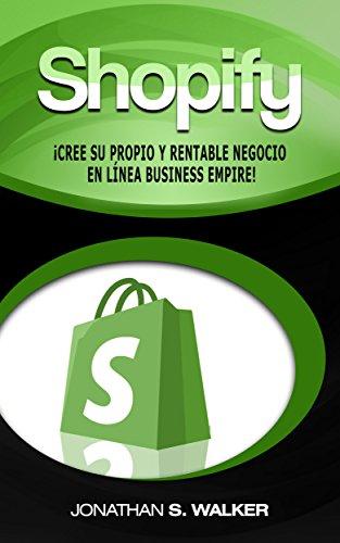 Shopify - Libro en Español Spanish Book Version: ¡Crea Tu Propio Imperio Rentable de Negocios en Internet!: (Spanish Edition)