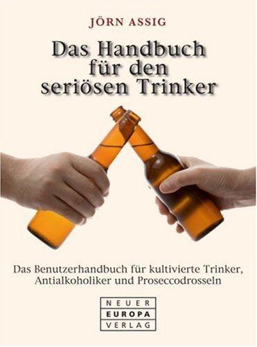 Handbuch für den seriösen Trinker: Das Benutzerhandbuch für kultivierte Trinker, Antialkoholiker und Proseccodrosseln