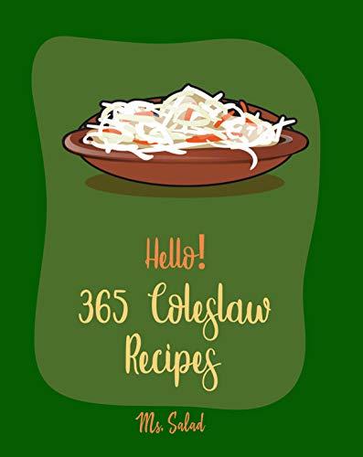 Hello! 365 Coleslaw Recipes: Best Coleslaw Cookbook Ever For Beginners (Coleslaw Recipe Book, Green Salad Recipes, Asian Salad Cookbook, Fruit Salad Recipes, Green Salad Cookbook) [Book 1] by Ms.  Salad