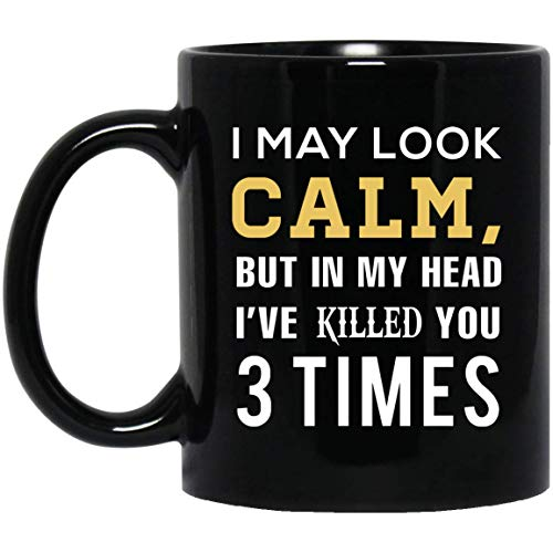 I May Look Calm But In My Head I've Killed You 3 Times mug Birthday Gifts For Men Women Boys Girls ()