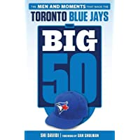 The Big 50: Toronto Blue Jays: The Men and Moments that Made the Toronto Blue Jays