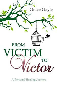 From Victim To Victor: A Personal Healing Journey by [Gayle, Grace]