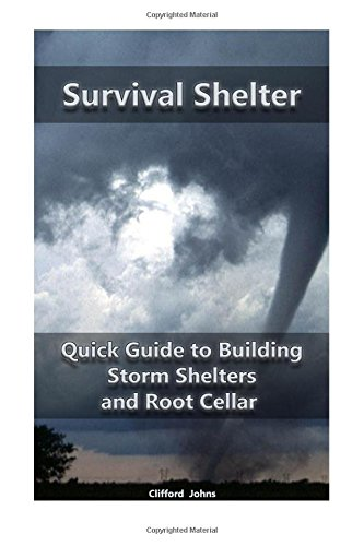 Survival Shelter: Quick Guide to Building Storm Shelters and Root Cellar: (Storm Shelters, Survival Tactics) (Root Cellar for Storing Food, Survival Guide) (Volume 1)
