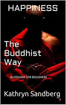 HAPPINESS,The Buddhist Way: BUDDHISM FOR BEGINNERS by [Sandberg, Kathryn]