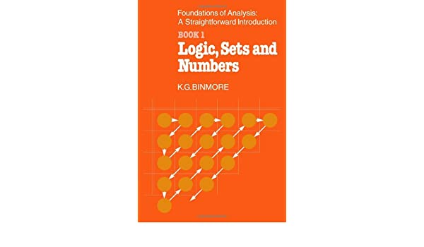 The Foundations of Analysis: A Straightforward Introduction: Book 1: Logic, Sets and Numbers