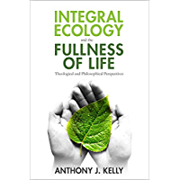Integral Ecology and the Fullness of Life: Theological and Philosophical Perspectives