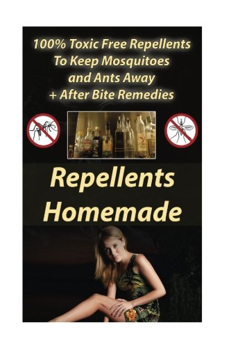 Repellents Homemade: 100% Toxic Free Repellents To Keep Mosquitoes and Ants...
