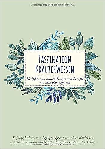 Faszination Kräuterwissen: Heilpflanzen, Anwendungen und Rezepte aus dem Klostergarten